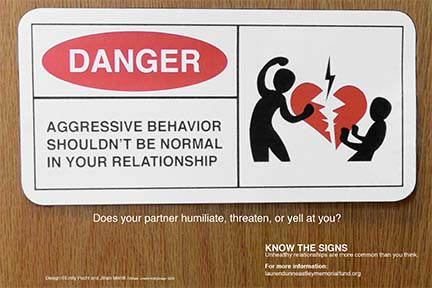 Aggressive behavior shouldn't be normal in your relationship. Does your partner humiliate, threaten or yell at you? Know the signs. Unhealthy relationships are more common than you think. For more information: laurendunneastleymemorialfund.org